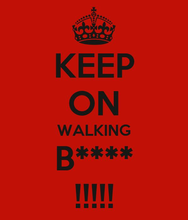 KEEP ON WALKING B**** !!!!!
