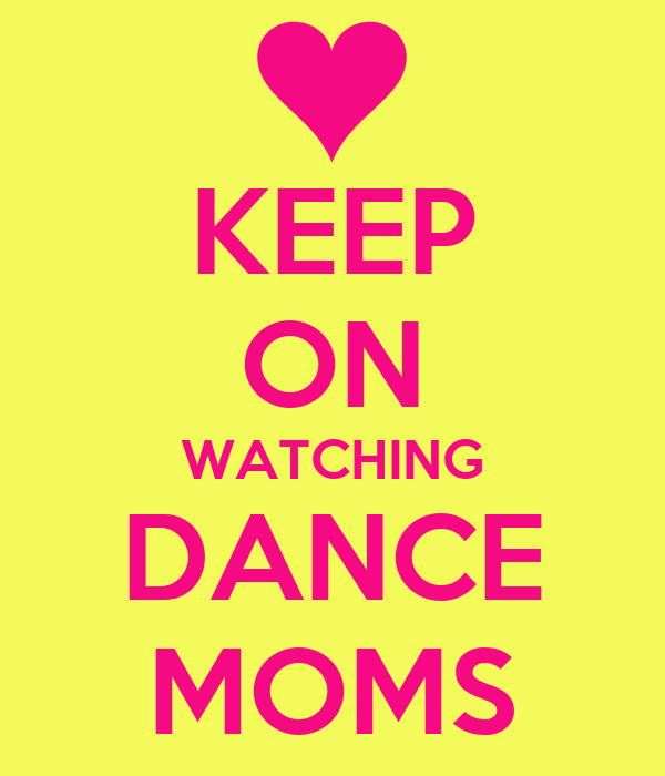 KEEP ON WATCHING DANCE MOMS