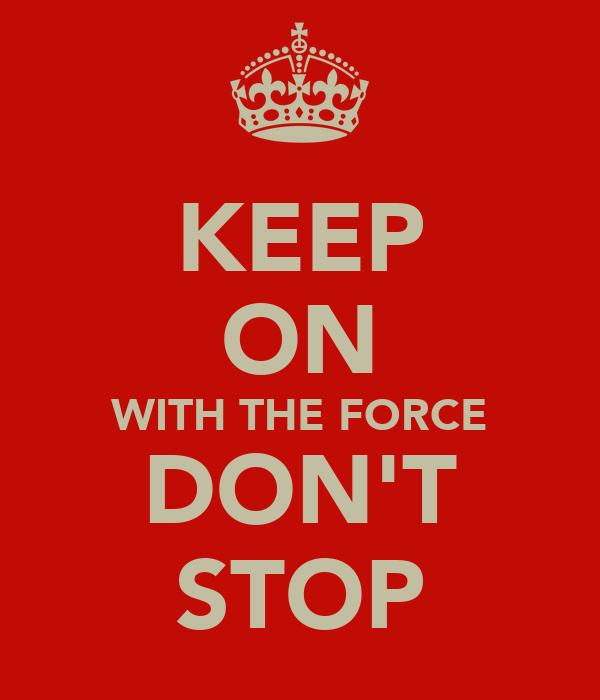 KEEP ON WITH THE FORCE DON'T STOP