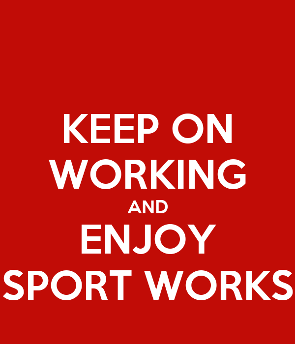 KEEP ON WORKING AND ENJOY SPORT WORKS