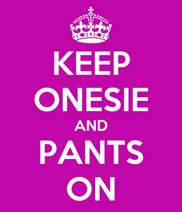 KEEP ONESIE AND PANTS ON
