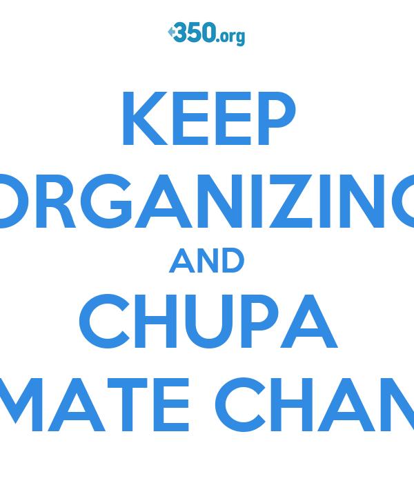 KEEP ORGANIZING AND CHUPA CLIMATE CHANGE!
