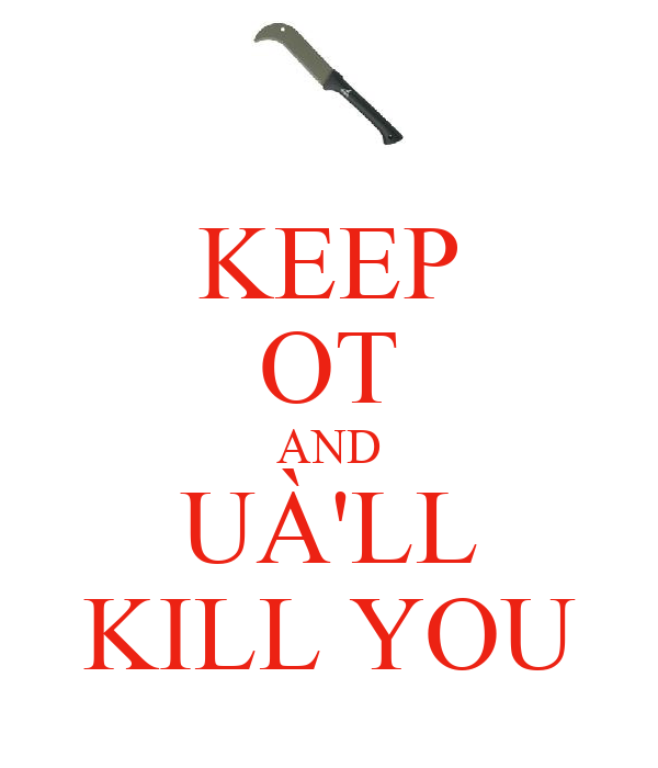 KEEP OT AND UÀ'LL KILL YOU