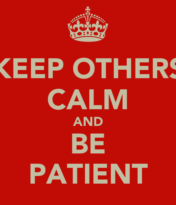 KEEP OTHERS CALM AND BE PATIENT