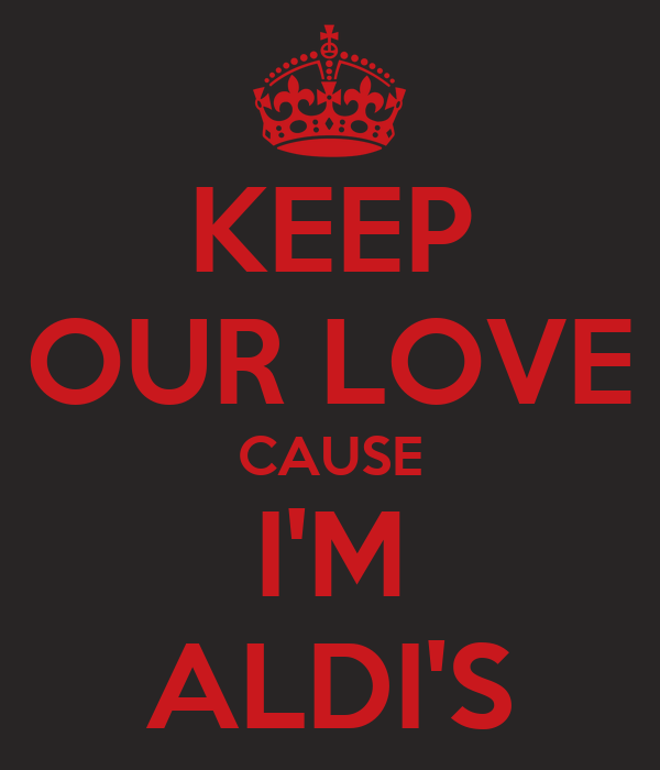 KEEP OUR LOVE CAUSE I'M ALDI'S