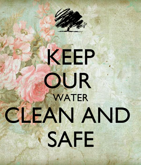 KEEP OUR  WATER CLEAN AND  SAFE