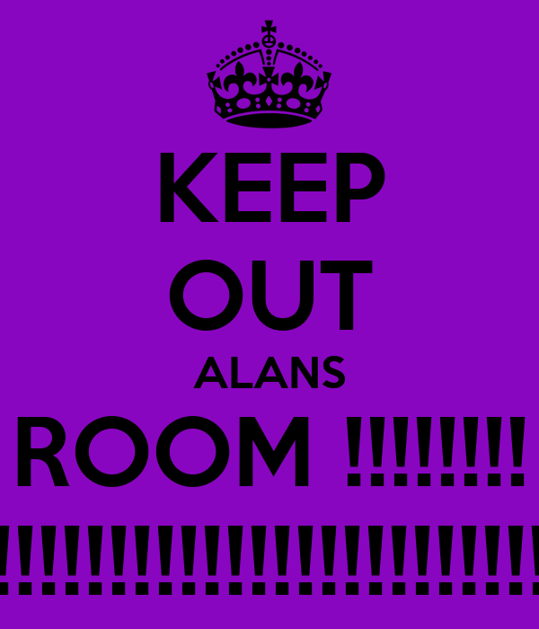 KEEP OUT ALANS ROOM !!!!!!!! !!!!!!!!!!!!!!!!!!!!!!!!!!!!!!!!!!!!!!!!!!!!!!!!!!!!!!!!!!!!!!!!!!!!!!