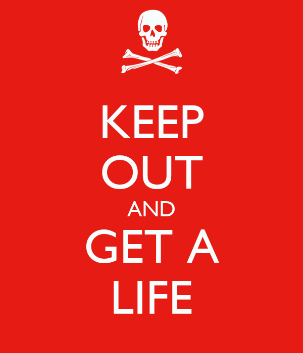 KEEP OUT AND GET A LIFE
