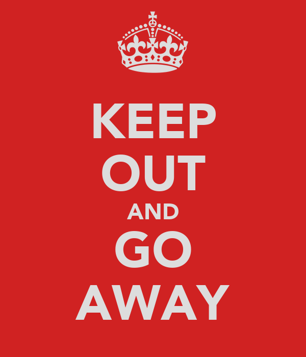KEEP OUT AND GO AWAY
