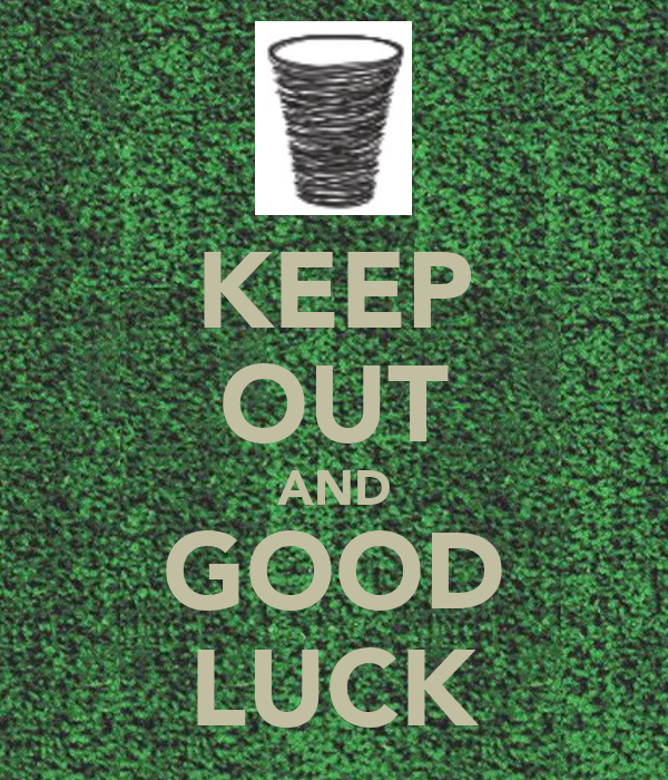 KEEP OUT AND GOOD LUCK