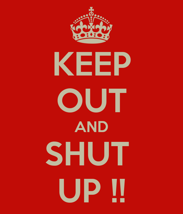 KEEP OUT AND SHUT  UP !!