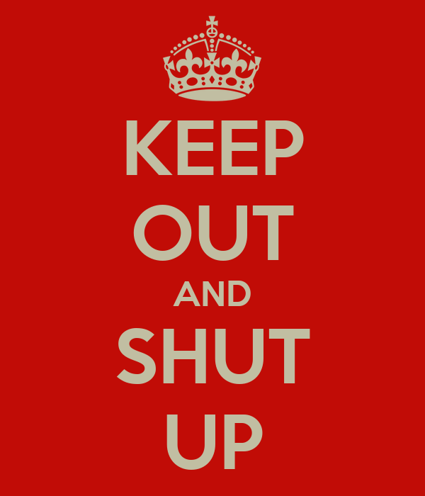 KEEP OUT AND SHUT UP