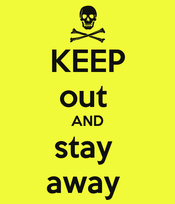 KEEP out  AND stay  away