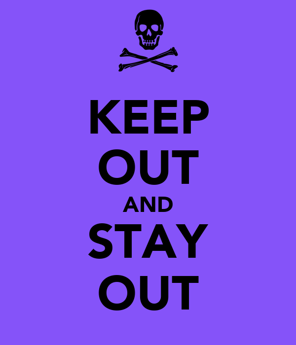 KEEP OUT AND STAY OUT