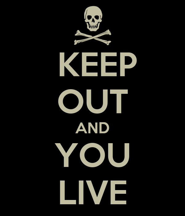 KEEP  OUT AND YOU LIVE