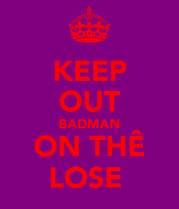 KEEP OUT BADMAN ON THÊ LOSE