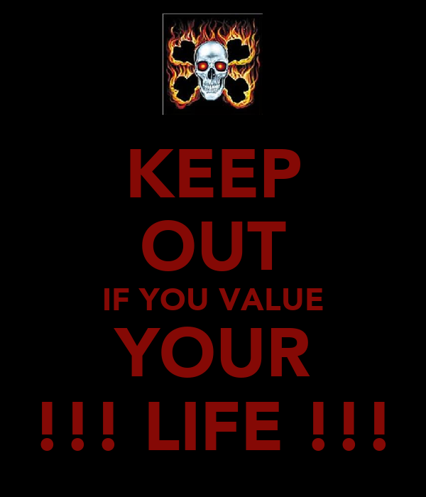 KEEP OUT IF YOU VALUE YOUR !!! LIFE !!!