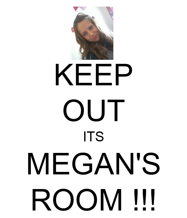 KEEP OUT ITS MEGAN'S ROOM !!!