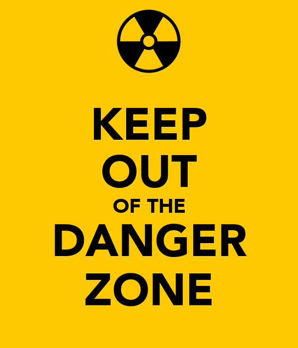 KEEP OUT OF THE DANGER ZONE