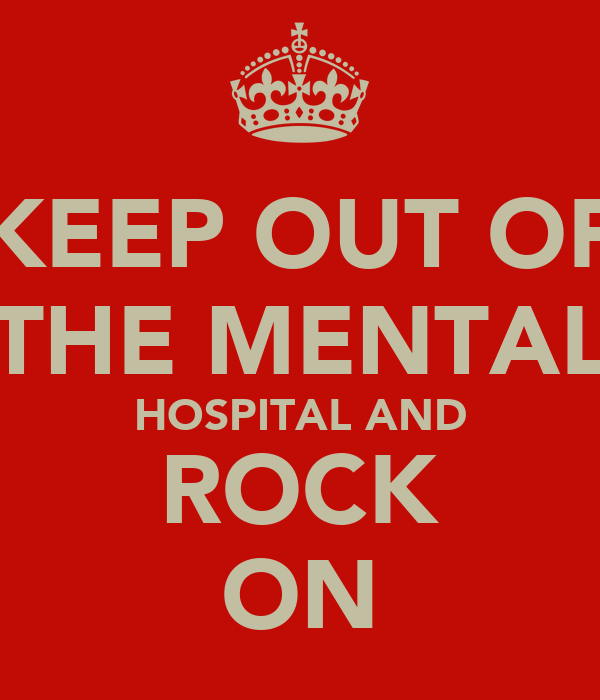 KEEP OUT OF THE MENTAL HOSPITAL AND ROCK ON