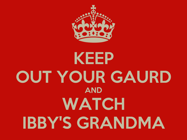 KEEP OUT YOUR GAURD AND WATCH IBBY'S GRANDMA