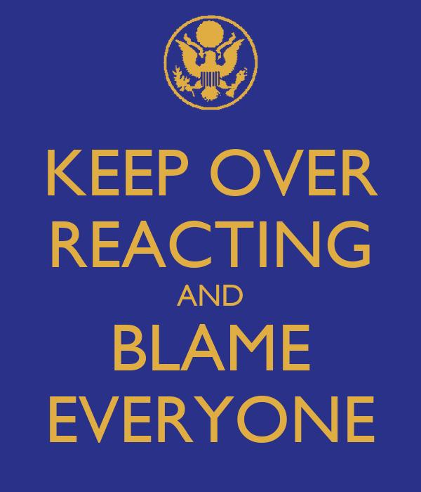KEEP OVER REACTING AND BLAME EVERYONE