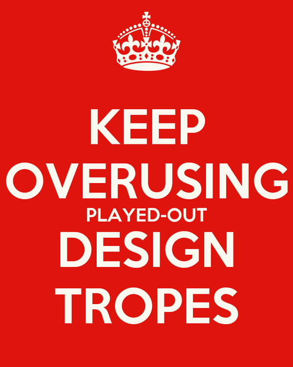 KEEP OVERUSING PLAYED-OUT DESIGN TROPES