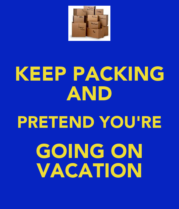 KEEP PACKING AND PRETEND YOU'RE GOING ON VACATION