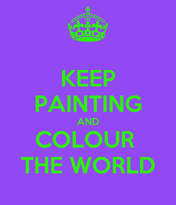 KEEP PAINTING AND COLOUR  THE WORLD
