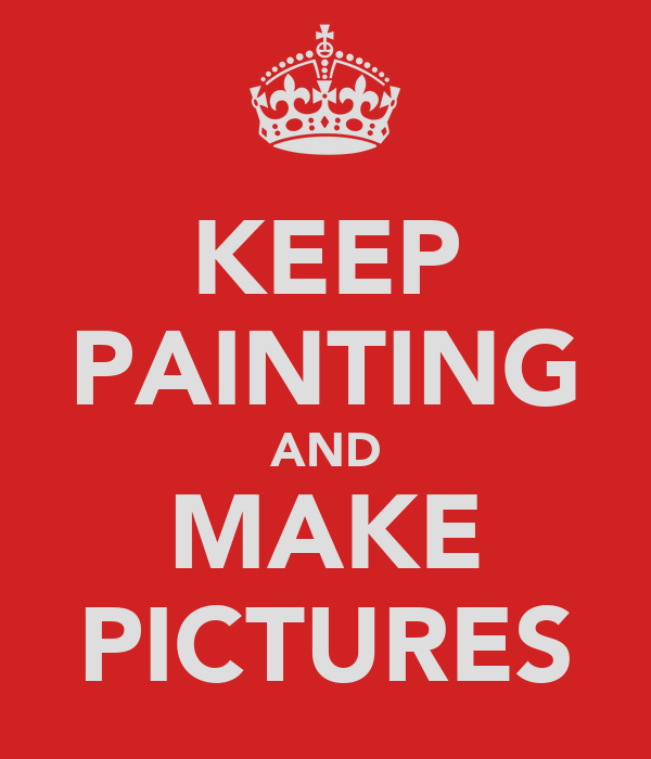 KEEP PAINTING AND MAKE PICTURES