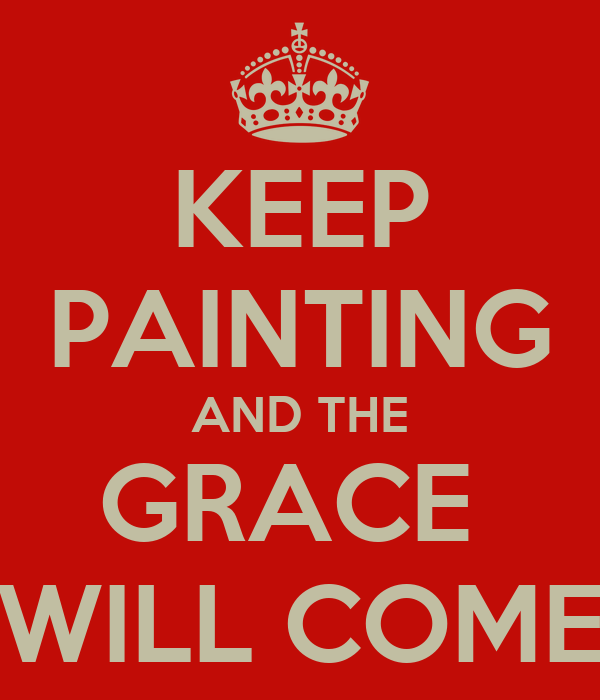 KEEP PAINTING AND THE GRACE  WILL COME