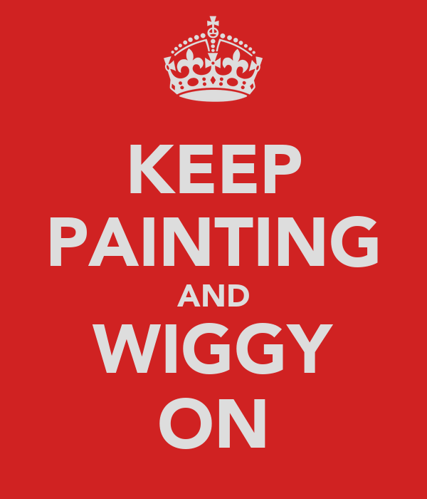 KEEP PAINTING AND WIGGY ON