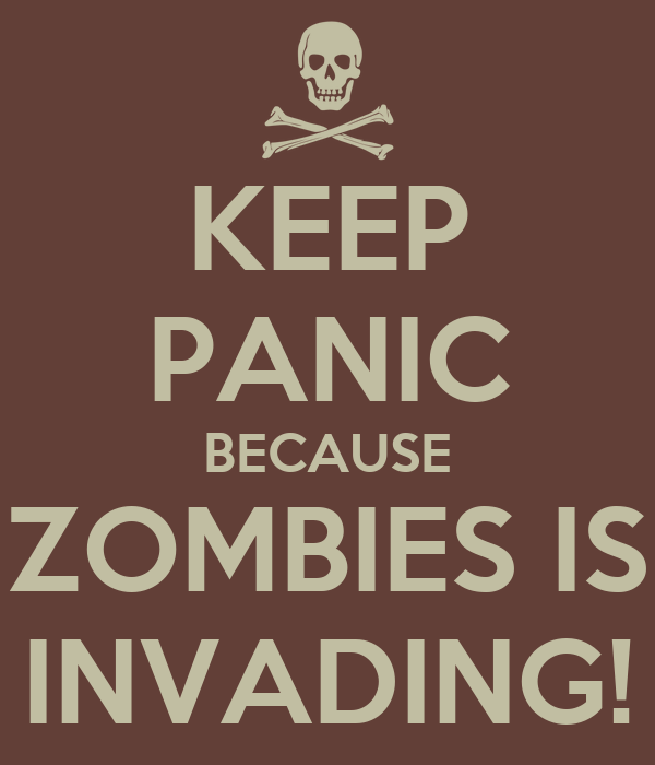 KEEP PANIC BECAUSE ZOMBIES IS INVADING!
