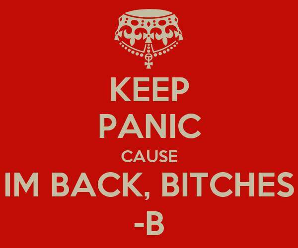KEEP PANIC CAUSE IM BACK, BITCHES -B