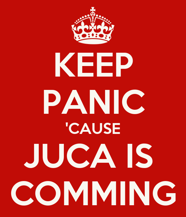 KEEP PANIC 'CAUSE JUCA IS  COMMING