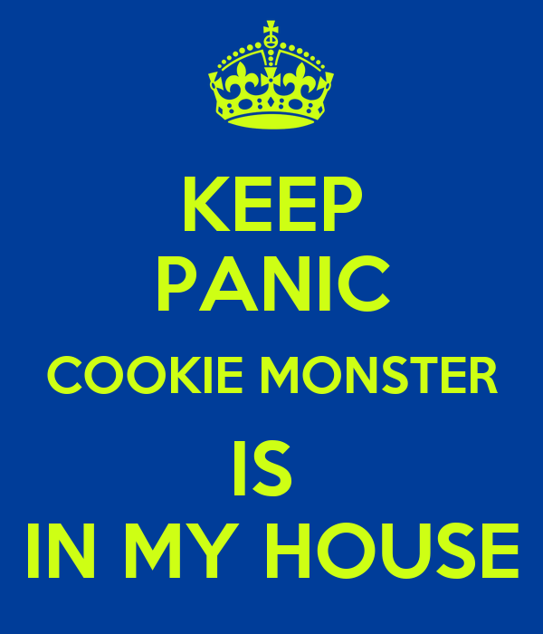 KEEP PANIC COOKIE MONSTER IS  IN MY HOUSE