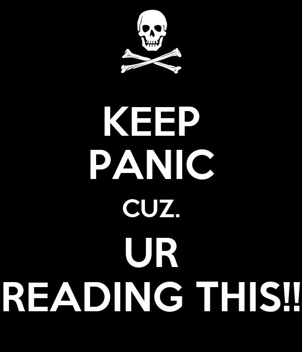 KEEP PANIC CUZ. UR READING THIS!!