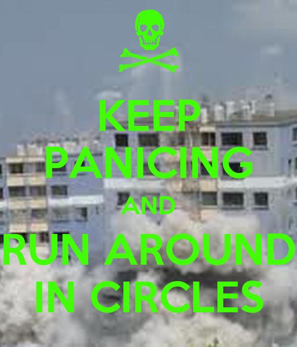KEEP PANICING AND RUN AROUND IN CIRCLES