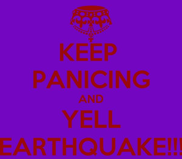 KEEP  PANICING AND YELL EARTHQUAKE!!!