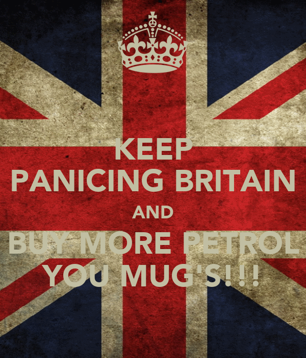 KEEP PANICING BRITAIN AND BUY MORE PETROL YOU MUG'S!!!