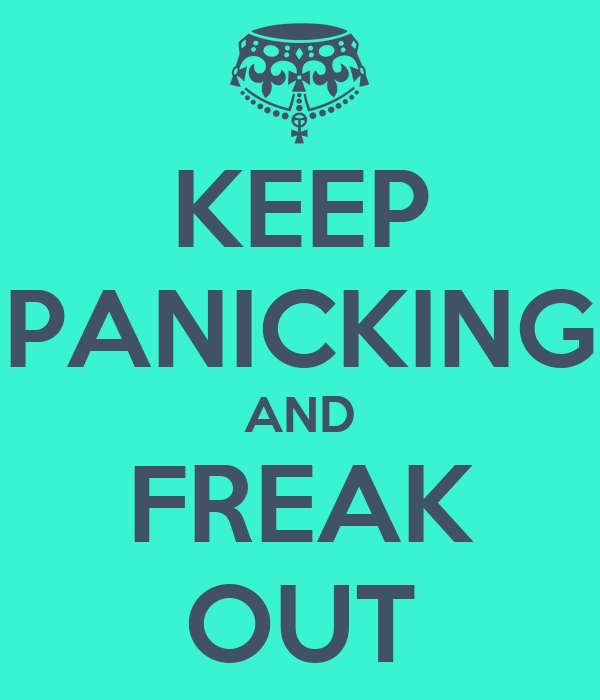 KEEP PANICKING AND FREAK OUT