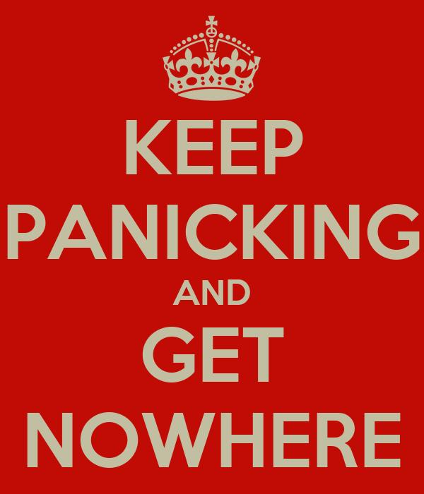 KEEP PANICKING AND GET NOWHERE