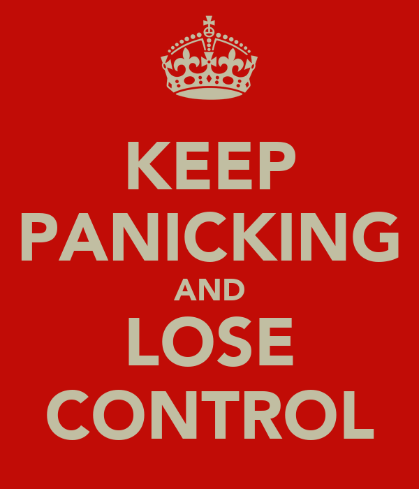 KEEP PANICKING AND LOSE CONTROL