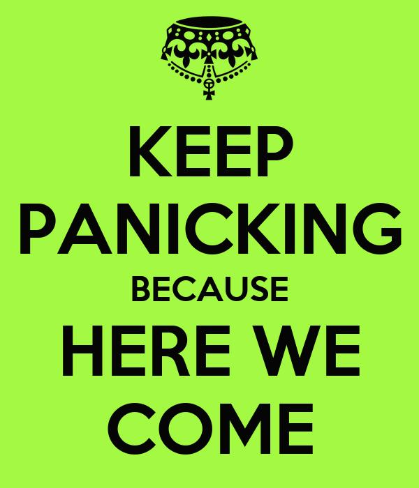 KEEP PANICKING BECAUSE HERE WE COME