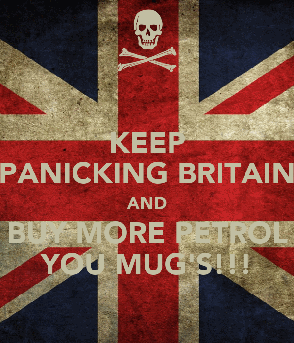 KEEP PANICKING BRITAIN AND BUY MORE PETROL YOU MUG'S!!!
