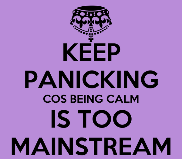 KEEP PANICKING COS BEING CALM IS TOO MAINSTREAM