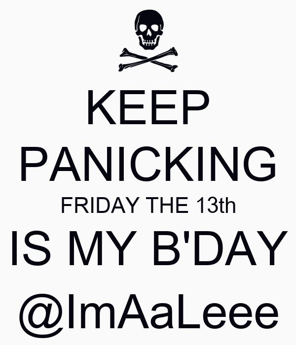 KEEP PANICKING FRIDAY THE 13th IS MY B'DAY @ImAaLeee