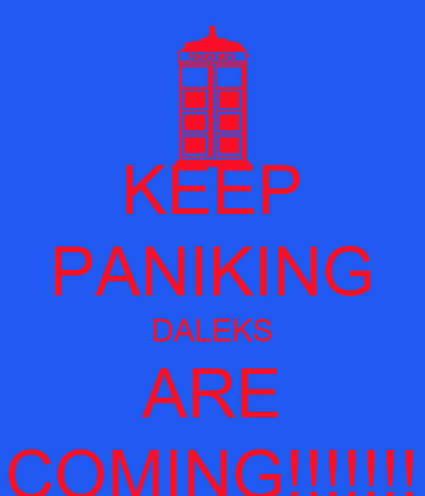KEEP PANIKING DALEKS ARE COMING!!!!!!!