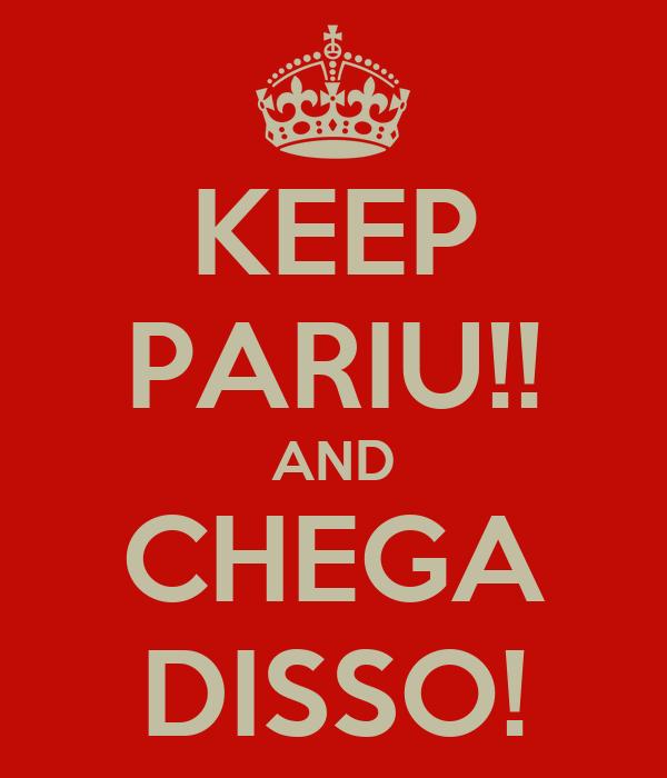 KEEP PARIU!! AND CHEGA DISSO!