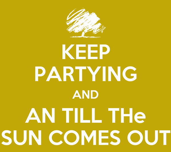 KEEP PARTYING AND AN TILL THe SUN COMES OUT